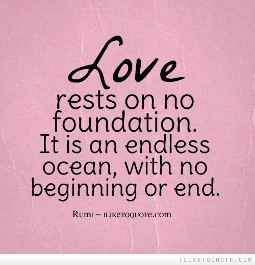 Love rests on no foundation. It is an endless ocean, with no beginning or end.