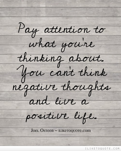 Pay attention to what you're thinking about. You can't think negative thoughts and live a positive life.