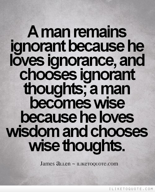 A man remains ignorant because he loves ignorance, and chooses ignorant thoughts; a man becomes wise because he loves wisdom and chooses wise thoughts.