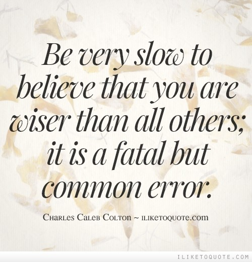 Be very slow to believe that you are wiser than all others; it is a fatal but common error.