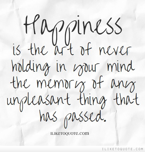 Happiness is the art of never holding in your mind the memory of any unpleasant thing that has passed.