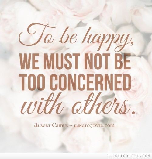 To be happy we must not be too concerned with others ccuart Choice Image