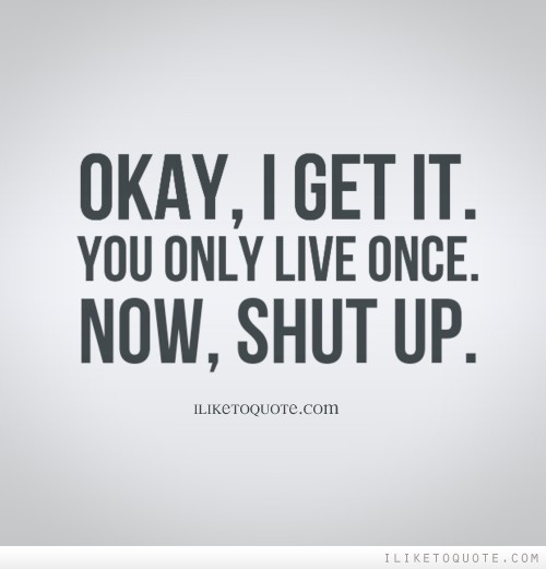 Okay, I get it. You only live once. Now, shut up.