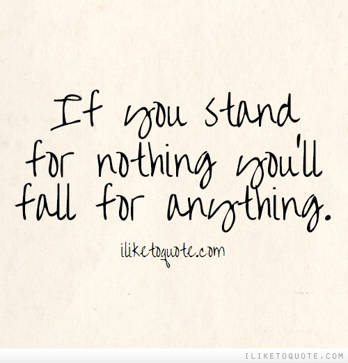 If You Stand For Nothing You Ll Fall For Anything