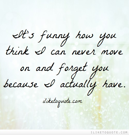 It's funny how you think I can never move on and forget you because I actually have.