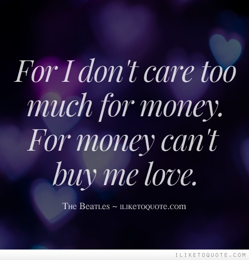 For I don't care too much for money. For money can't buy me love.