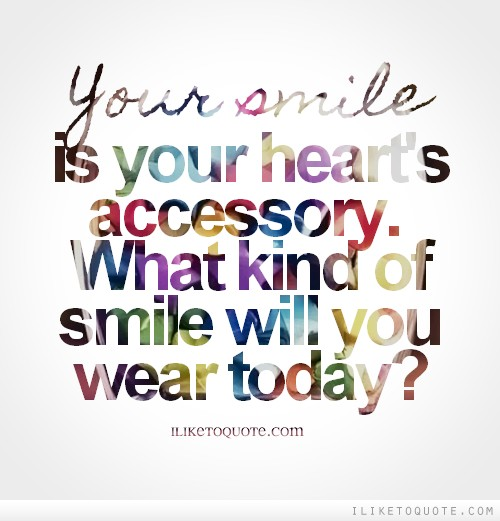 Your smile is your heart's accessory. What kind of smile will you wear today?