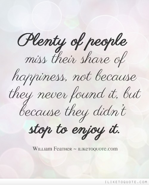 Plenty of people miss their share of happiness, not because they never found it, but because they didn't stop to enjoy it.