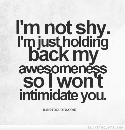 I'm not shy. I'm just holding back my awesomeness so I won't intimidate you.