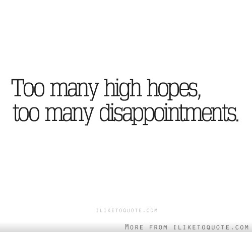 Too many high hopes, too many disappointments.