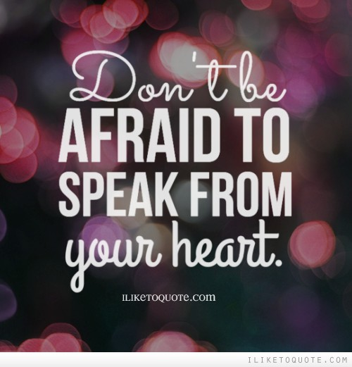 Don't be afraid to speak from your heart.