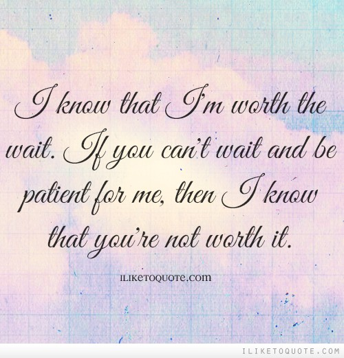 I know that I'm worth the wait. If you can't wait and be patient for me, then I know that you're not worth it.