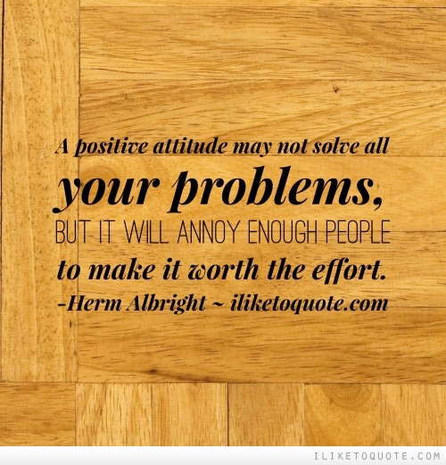 A positive attitude may not solve all your problems, but it will annoy enough people to make it worth the effort.