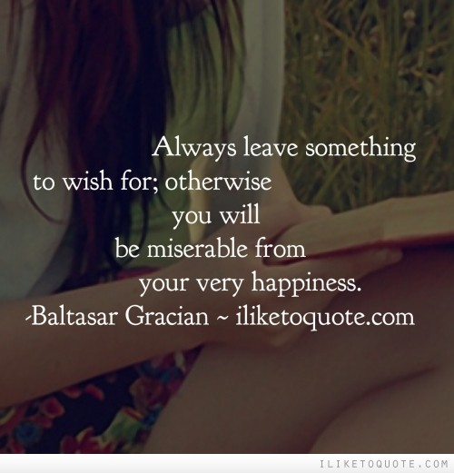 Always leave something to wish for; otherwise you will be miserable from your very happiness.