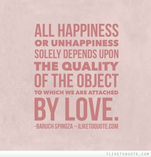 All happiness or unhappiness solely depends upon the quality of the object to which we are attached by love.