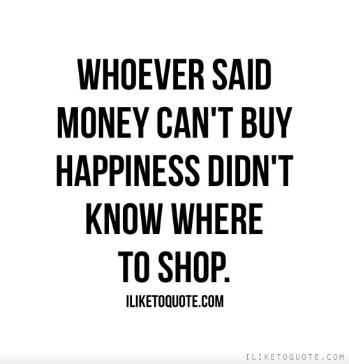 Whoever said money can't buy happiness didn't know where to shop.