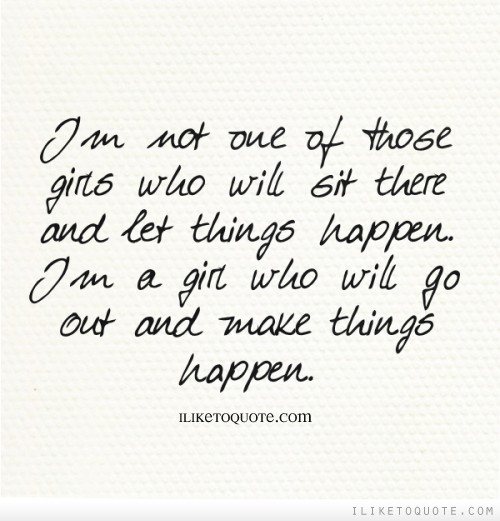 I'm not one of those girls who will sit there and let things happen. I'm a girl who will go out and make things happen.