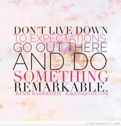 Don't live down to expectations. Go out there and do something remarkable.