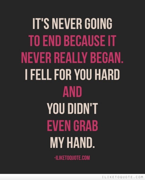 It's never going to end because it never really began. I fell for you hard and you didn't even grab my hand.