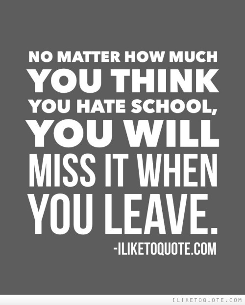 No matter how much you think you hate school, you will miss it when you leave.