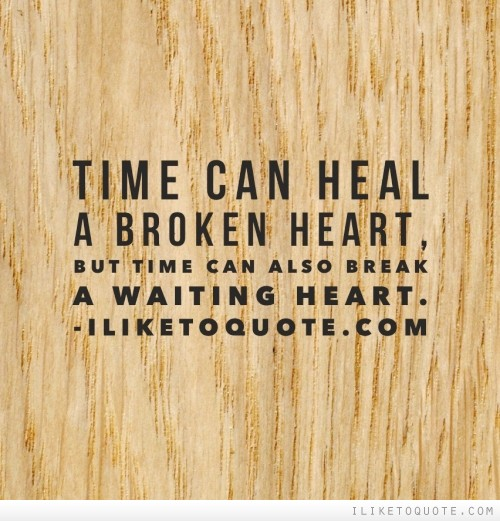 Time can heal a broken heart, but time can also break a waiting heart.