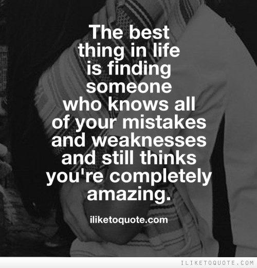The best thing in life is finding someone who knows all of your mistakes and weaknesses and still thinks you're completely amazing.