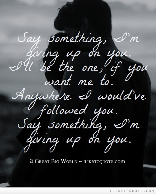 Say something, I'm giving up on you. I'll be the one, if you want me to. anywhere I would've followed you.