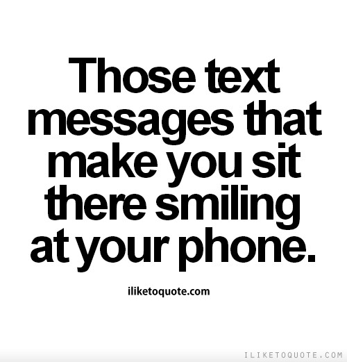 Those text messages that make you sit there smiling at your phone.