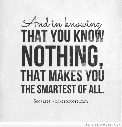 And in knowing that you know nothing, that makes you the smartest of all.