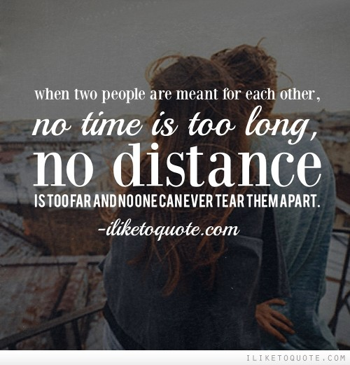 When two people are meant for each other, no time is too long, no distance is too far and no one can ever tear them apart.