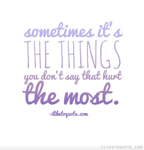 Sometimes it's the things you don't say that hurt the most.
