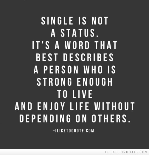 Single is not a status. It's a word that best describes a person who is strong enough to live and enjoy life without depending on others.