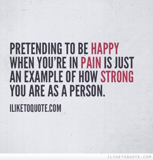 Pretending to be happy when you're in pain is just an example of how strong you are as a person.