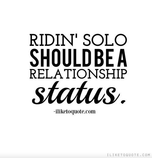 Ridin' solo should be a relationship status.