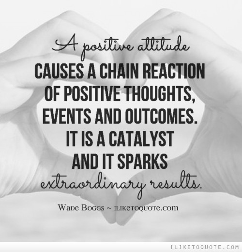 A positive attitude causes a chain reaction of positive thoughts, events and outcomes. It is a catalyst and it sparks extraordinary results.
