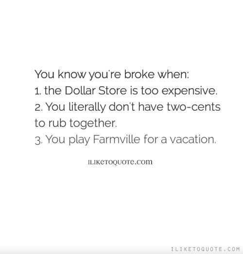 You know you're broke when: 1. the Dollar Store is too expensive. 2. You literally don't have two-cents to rub together. 3. You play Farmville for a vacation.