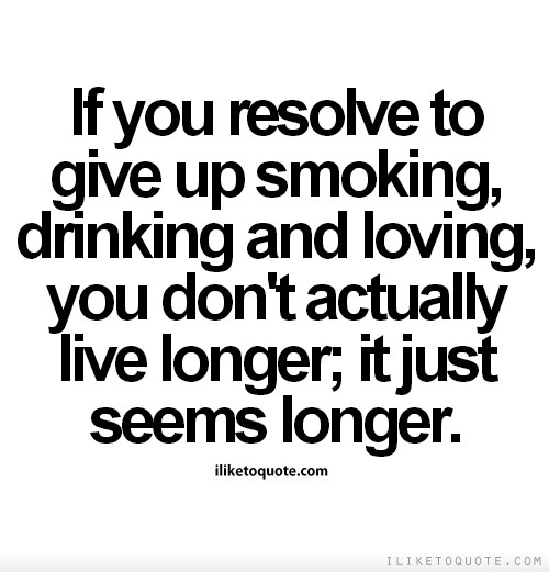 If you resolve to give up smoking, drinking and loving, you don't actually live longer; it just seems longer.