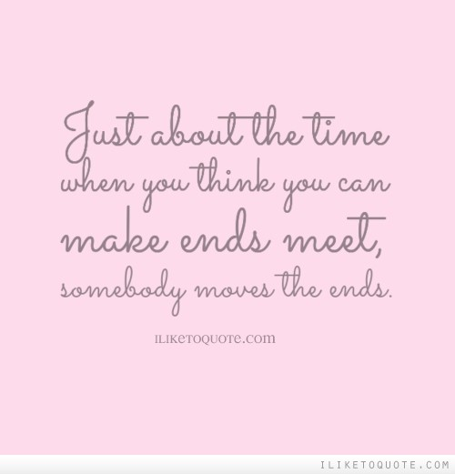 Just about the time when you think you can make ends meet, somebody moves the ends.