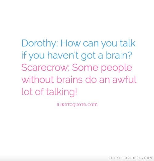 Dorothy: How can you talk if you haven't got a brain? Scarecrow: Some people without brains do an awful lot of talking!
