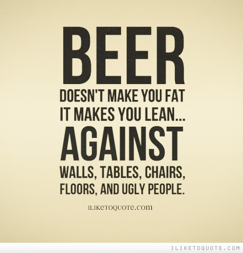 Beer doesn't make you FAT it makes you LEAN...Against walls, tables, chairs, floors, and ugly people.