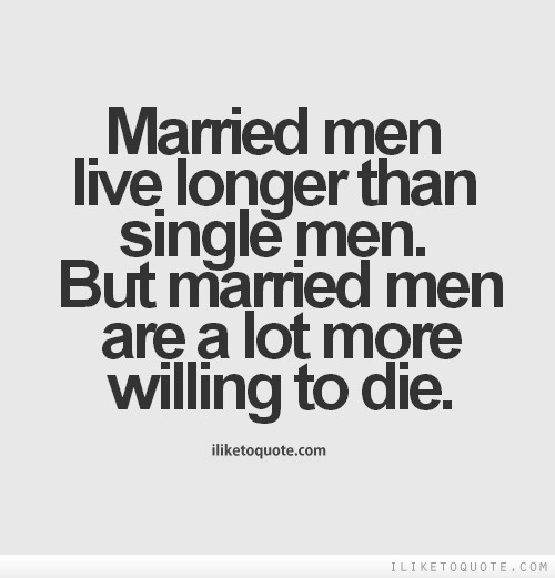 Married men live longer than single men. But married men are a lot more willing to die