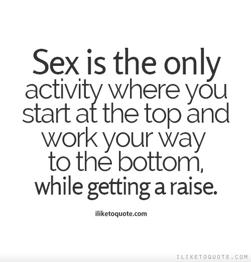 Sex is the only activity where you start at the top and work your way to the bottom, while getting a raise.