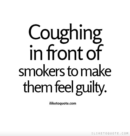 Coughing in front of smokers to make them feel guilty.