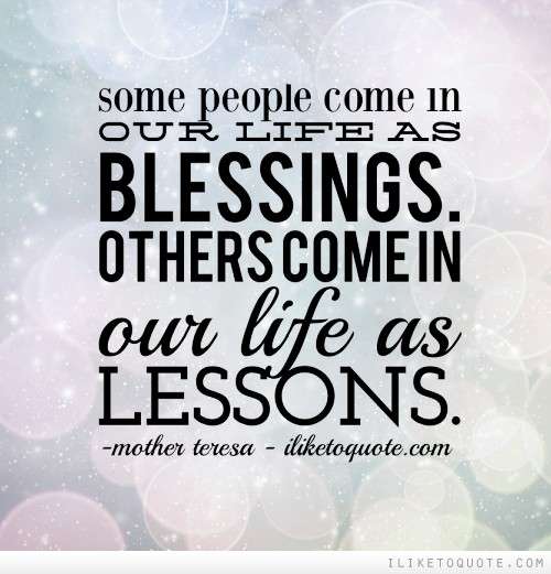 Some people come in our life as blessings. Others come in our life as lessons.