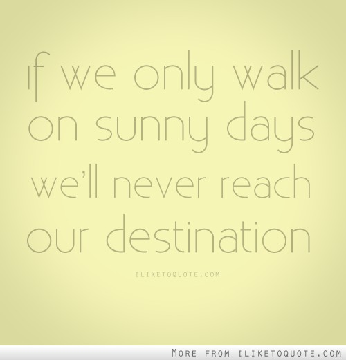 If we only walk on sunny days we'll never reach our destination.