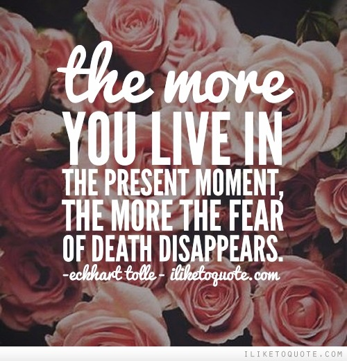 The more you live in the present moment, the more the fear of death disappears.