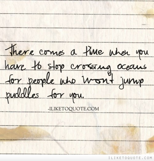 There comes a time when you have to stop crossing oceans for people who won't jump puddles for you.