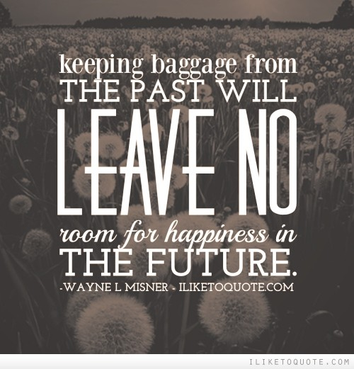 Keeping baggage from the past will leave no room for happiness in the future.