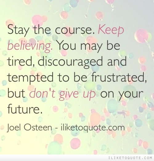 Stay the course. Keep believing. You may be tired, discouraged and tempted to be frustrated, but don't give up on your future.