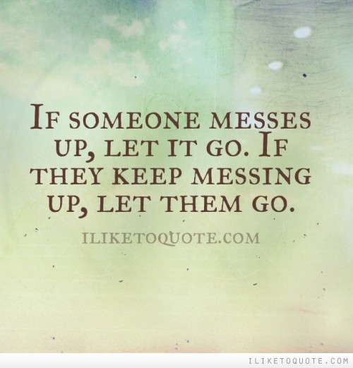 Messing Up In Quotes About Life: If Someone Messes Up, Let It Go. If They Keep Messing Up